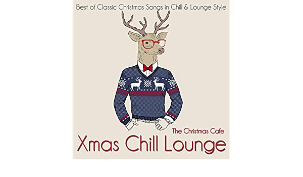 xmas chill lounge best of classic christmas songs in chill lounge style by the christmas cafe on amazon music amazoncom - Best Classic Christmas Songs