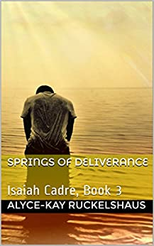 Springs of Deliverance: Isaiah Cadre, Book 3 (Isaiah Cadre Series) by [Ruckelshaus, Alyce-Kay]