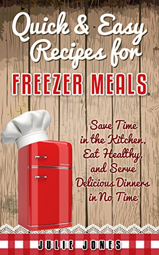 Quick and Easy Recipes for Freezer Meals: Save Time in the Kitchen, Eat Healthy, and Serve Delicious Dinners in no Time by Julie Jones
