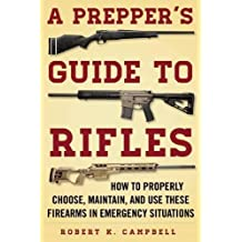 A Prepper's Guide to Rifles: How to Properly Choose, Maintain, and Use These Firearms in Emergency Situations