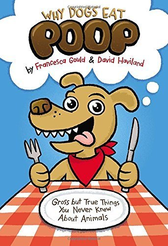 Why Dogs Eat Poop: Gross but True Things You Never Knew About Animals by Francesca Gould (2013-10-17)