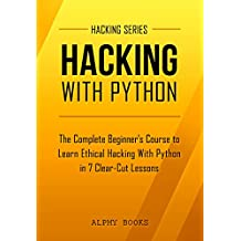 Hacking: Hacking With Python - The Complete Beginner's Course to Learn Ethical Hacking With Python in 7 Clear-Cut Lessons - Including Dozens of Practical Examples & Exercises (Hacking Series Book 1)