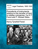 Precedents of instruments relating to the transfer of land to railway companies / by H. T. Frend and T. Hibbert Ware, Henry Tyrwhitt Frend, 1240154143