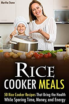 Rice Cooker Meals: 50 Rice Cooker Recipes That Bring the Health While Sparing Time, Money, and Energy by [Stone, Martha]