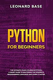 Python For Beginners: The Ultimate Crash Course In Python. A Smart Guide To Mastering The Powerful Programming