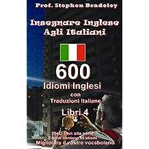 Idiomi Inglese e il Vocabolario Libro 4: 600 Inglesi Idiomi e Vocabolario con Traduzioni Italiane. (Libro 4 di Book 10) (English Edition)