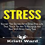 Stress: Discover the Secrets for a Stress Free Life That Teach You How to Recognize and Deal with Stress Every Time | Kristi Ward