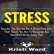 STRESS: DISCOVER THE SECRETS FOR A STRESS FREE LIFE THAT TEACH YOU HOW TO RECOGNIZE AND DEAL WITH STRESS EVERY TIME