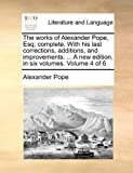 The Works of Alexander Pope, Esq; Complete with His Last Corrections, Additions, and Improvements, Alexander Pope, 1170517641