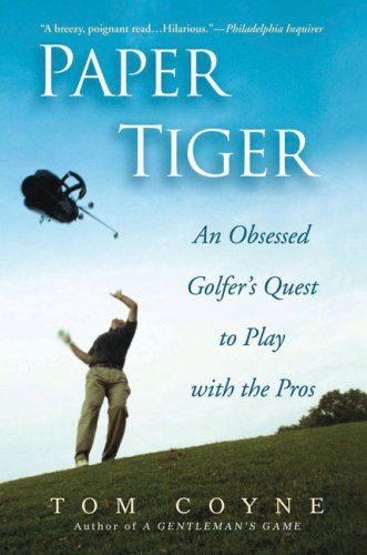 Paper Tiger : An Obsessed Golfer's Quest to Play with the Pros - Tom Coyne May 3, 2007