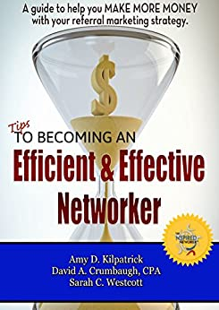 Tips to Becoming an Efficient & Effective Networker: A guide to help you MAKE MORE MONEY with your referral marketing strategy. by [Kilpatrick, Amy D., Crumbaugh, David A., Westcott, Sarah C.]