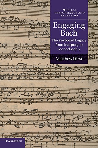 Engaging Bach: The Keyboard Legacy from Marpurg to Mendelssohn (Musical Performance and Reception) by Dirst Matthew