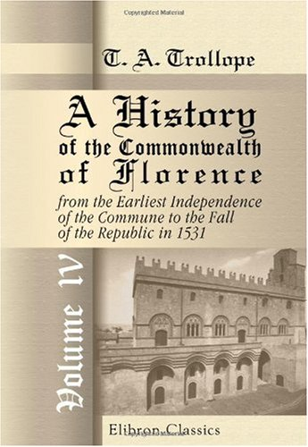 Download A History of the Commonwealth of Florence, from the Earliest Independence of the Commune to the Fall of the Republic in 1531: Volume 4 pdf epub