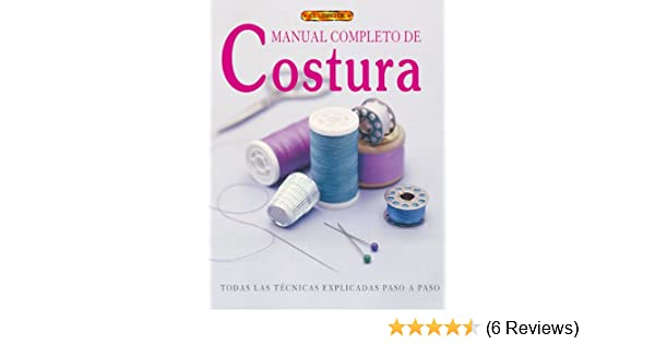 Manual Completo De Costura / Complete Book of Sewing: Todas las Tecnicas Explicadas Paso a paso / A Practical Step-by-Step Guide to Every Technique (Spanish ...