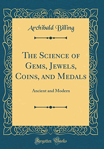 The Science of Gems, Jewels, Coins, and Medals: Ancient and Modern (Classic Reprint)