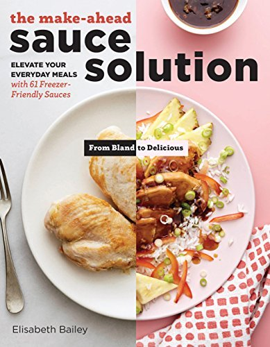 The Make-Ahead Sauce Solution: Elevate Your Everyday Meals with 61 Freezer-Friendly Sauces by Elisabeth Bailey