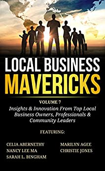 Local Business Mavericks - Volume 7 by [Abernethy, Celia, Lee Ma, Nancy, Bingham, Sarah L., Agee, Marilyn, Jones, Christie]