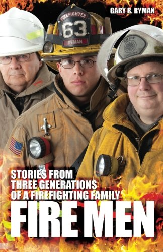 Fire Men: Stories from Three Generations of a Firefighting Family