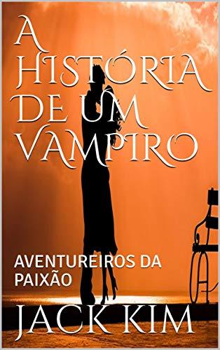 A HISTÓRIA DE UM VAMPIRO: AVENTUREIROS  DA PAIXÃO