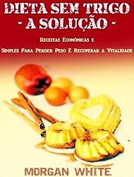 Dieta Sem Trigo - A Solução: Receitas Económicas e Simples Para Perder Peso e Recuperar a Vitalidade (Portuguese Edition)