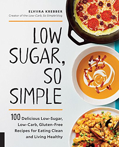 Low Sugar, So Simple: 100 Delicious Low-Sugar, Low-Carb, Gluten-Free Recipes for Eating Clean and Living Healthy by Elviira Krebber