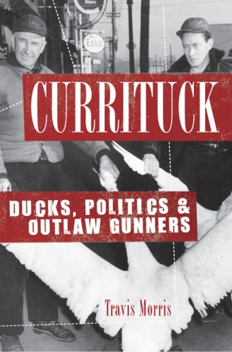 Currituck: Ducks, Politics & Outlaw Gunners (Era Of Archery Book)