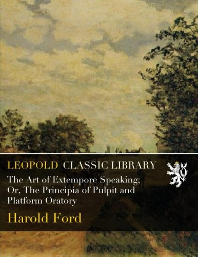 The Art of Extempore Speaking; Or, The Principia of Pulpit and Platform Oratory PDF