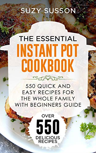 The Essential Instant Pot Cookbook: 550 Quick and Easy Recipes for the Whole Family with Beginners Guide by Suzy Susson