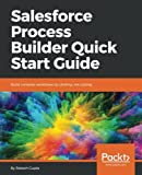 Salesforce Process Builder Quick Start Guide: Build complex workflows by clicking, not coding