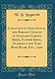 Amazon / Forgotten Books: Longstreth s Seed Annual and Bargain Catalog of Standard Garden Seeds, Flower Seeds, Gladiolus and Tube Rose Bulbs, Etc., 1900 Classic Reprint (W B Longstreth)