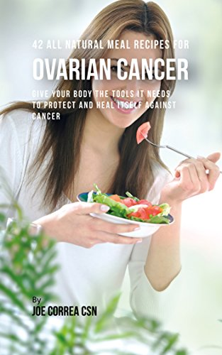 42 All Natural Meal Recipes for Ovarian Cancer: Give Your Body the Tools It Needs To Protect and Heal Itself against Cancer by Joe Correa CSN