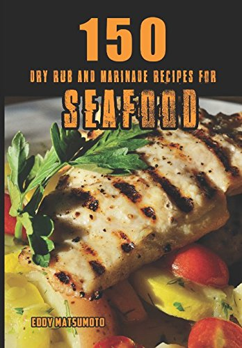 150 Dry Rub and Marinade Recipes for Seafood (Eddy Matsumoto Best Sellers) (Lime Grilling Sauce)