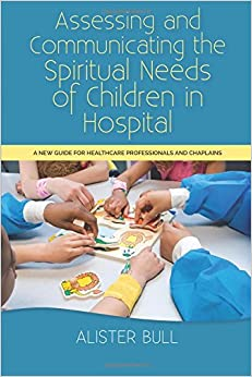 Book Assessing and Communicating the Spiritual Needs of Children in Hospital: A new guide for healthcare professionals and chaplains