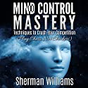 Mind Control Mastery: Techniques to Crush Your Competition (Play Chess, Not Checkers) Audiobook by Sherman Williams Narrated by Alan Munro