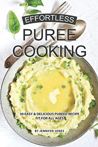 Effortless Puree Cooking: 30 Easy & Delicious Pureed Recipe Fit for all Ages by Independently published