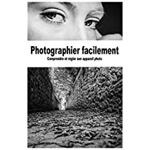 Photographier facilement: Comprendre et régler son appareil photo (French Edition)