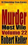 #7: Murder Most Vile Volume 22: 18 Shocking True Crime Murder Cases (True Crime Murder Books)