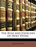 The Rule and Exercises of Holy Dying, Jeremy Taylor, 1147058202