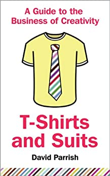 T-Shirts and Suits: A Guide to the Business ofCreativity (English Edition) por [Parrish, David]