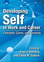 Developing Self in Work and Career: Concepts, Cases, and Contexts Front Cover