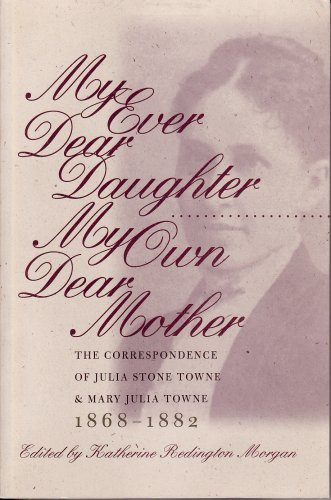 My Ever Dear Daughter, My Own Dear Mother: The Correspondence of Julia Sonte Towne and Mary Julia Towne, 1868-1882 - Towne Mall