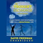 The Thought Exchange:: Overcoming Our Resistance to Living a Sensational Life | David Friedman