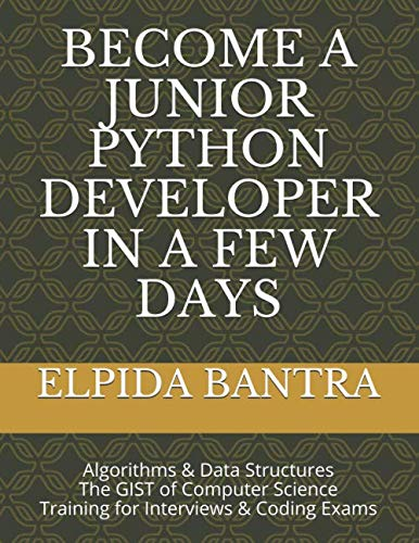 BECOME A JUNIOR PYTHON DEVELOPER IN A FEW DAYS: Algorithms & Data Structures The GIST of Computer Science Training for Interviews & Coding Exams