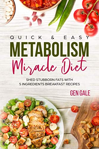 Quick & Easy Metabolism Miracle Diet: Shed Stubborn Fats With 5 Ingredients Breakfast Recipes (Metabolism Diet)