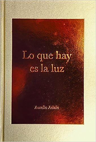 Lo Que Hay Es La Luz Aurelio Asiain 9786075168203 Amazon Com Books