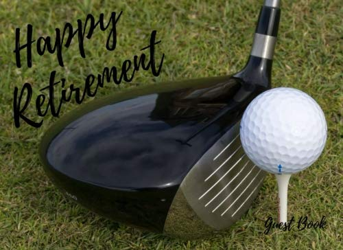Happy Retirement Guest Book: for Golfers - Golf themed retirement guest book - room for over 200 guests to sign and leave messages - 72 pages - 8.25x6 inches - beautiful glossy finish (Volume 10) -