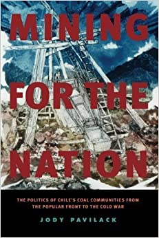 Book Mining for the Nation: The Politics of Chile's Coal Communities from the Popular Front to the Cold War by Pavilack, Jody (2011)