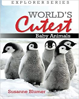Worlds Cutest Baby Animals (Explorer Series) (Volume 1)