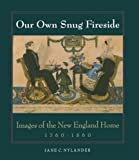 Our Own Snug Fireside: Images of the New England Home, 1760-1860