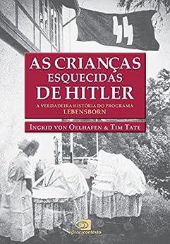 As Crianças esquecidas de Hitler: a verdadeira história do programa Lebensborn por [Oelhafen, Ingrid von, Tate, Tim]